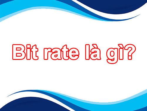 Tìm hiểu Bitrate – Bitrate Audio – Bitrate Video là gì?