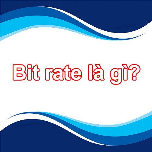 Tìm hiểu Bitrate - Bitrate Audio - Bitrate Video là gì?